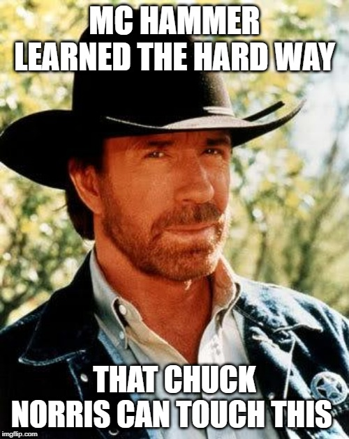 Chuck Norris |  MC HAMMER LEARNED THE HARD WAY; THAT CHUCK NORRIS CAN TOUCH THIS | image tagged in memes,chuck norris | made w/ Imgflip meme maker