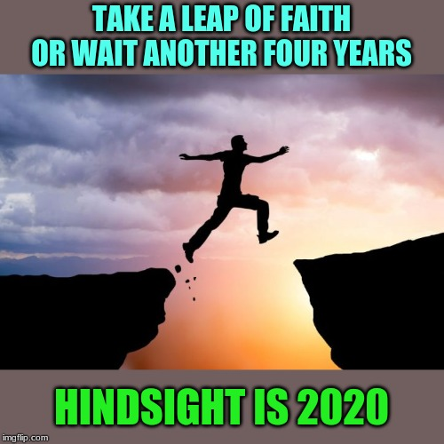 Happy Leap Day Twenty-Twenty! |  TAKE A LEAP OF FAITH OR WAIT ANOTHER FOUR YEARS; HINDSIGHT IS 2020 | image tagged in memes,leap of faith,leap day,hindsight,2020 | made w/ Imgflip meme maker