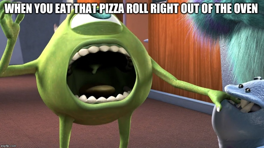 WHEN YOU EAT THAT PIZZA ROLL RIGHT OUT OF THE OVEN | image tagged in mike wazowski | made w/ Imgflip meme maker