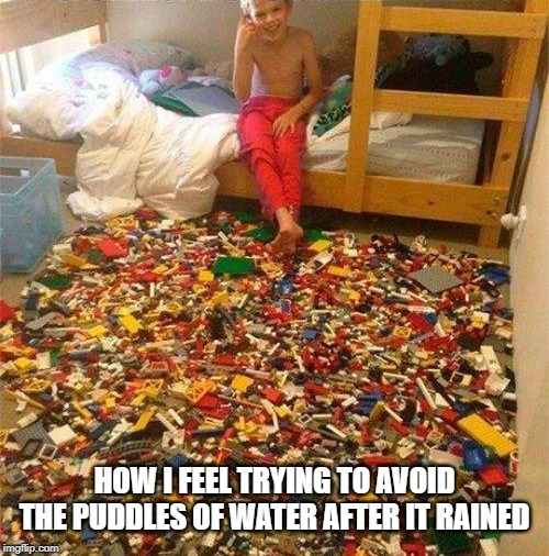 Lego Obstacle |  HOW I FEEL TRYING TO AVOID THE PUDDLES OF WATER AFTER IT RAINED | image tagged in lego obstacle | made w/ Imgflip meme maker