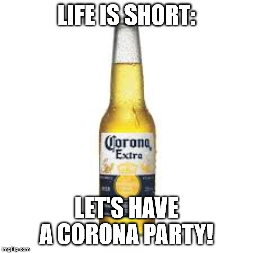 Corona Beer |  LIFE IS SHORT:; LET'S HAVE A CORONA PARTY! | image tagged in corona beer | made w/ Imgflip meme maker