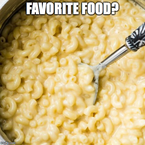 My favorite is Macaroni and Cheese! I LOVE it. I think I'm addicted to it! |  FAVORITE FOOD? | image tagged in memes,food,mac and cheese,favorites | made w/ Imgflip meme maker
