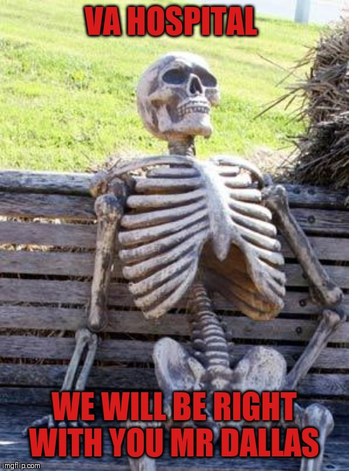 va wait |  VA HOSPITAL; WE WILL BE RIGHT WITH YOU MR DALLAS | image tagged in memes,waiting skeleton,funny memes,waiting | made w/ Imgflip meme maker