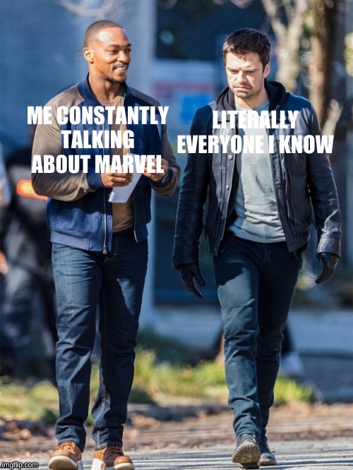 Me and Marvel |  LITERALLY EVERYONE I KNOW; ME CONSTANTLY TALKING ABOUT MARVEL | image tagged in marvel,sebastian stan,anthony mackie,falcon and the winter soldier,mcu | made w/ Imgflip meme maker