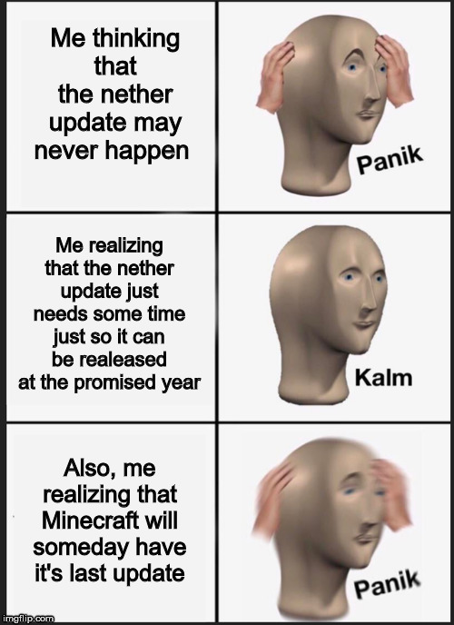 Panik Kalm Panik |  Me thinking that the nether update may never happen; Me realizing that the nether update just needs some time just so it can be realeased at the promised year; Also, me realizing that Minecraft will someday have it's last update | image tagged in panik kalm | made w/ Imgflip meme maker
