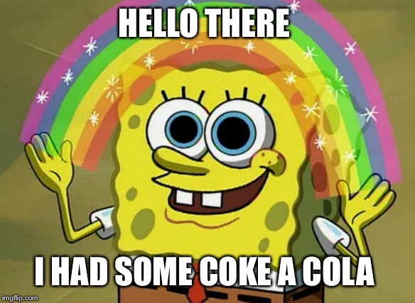 Imagination Spongebob |  HELLO THERE; I HAD SOME COKE A COLA | image tagged in memes,imagination spongebob | made w/ Imgflip meme maker