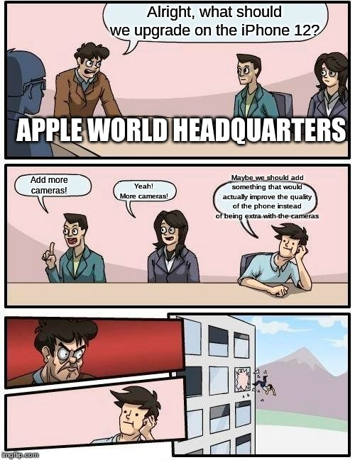 Seriously. THREE CAMERAS IS ENOUGH!!!! | Alright, what should we upgrade on the iPhone 12? Add more cameras! Yeah! More cameras! Maybe we should add something that would actually im | image tagged in memes,boardroom meeting suggestion,apple,iphone,camera,extra | made w/ Imgflip meme maker