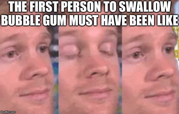 The first person to |  THE FIRST PERSON TO SWALLOW BUBBLE GUM MUST HAVE BEEN LIKE | image tagged in the first person to | made w/ Imgflip meme maker