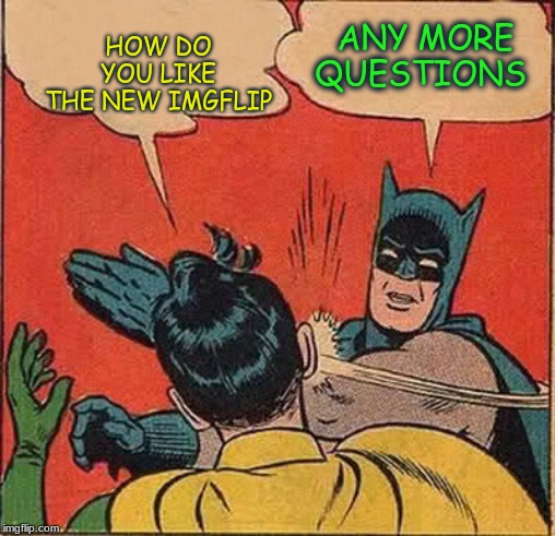 Batman Slapping Robin | HOW DO YOU LIKE THE NEW IMGFLIP ANY MORE QUESTIONS | image tagged in memes,batman slapping robin | made w/ Imgflip meme maker