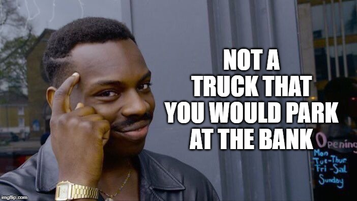 Roll Safe Think About It Meme | NOT A TRUCK THAT YOU WOULD PARK AT THE BANK | image tagged in memes,roll safe think about it | made w/ Imgflip meme maker