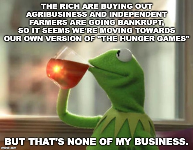 "District 12: Where you can starve to death in safety. |  THE RICH ARE BUYING OUT AGRIBUSINESS AND INDEPENDENT FARMERS ARE GOING BANKRUPT, SO IT SEEMS WE'RE MOVING TOWARDS OUR OWN VERSION OF ""THE HUNGER GAMES""; BUT THAT'S NONE OF MY BUSINESS. 