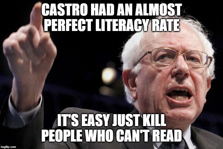 Bernie Sanders |  CASTRO HAD AN ALMOST PERFECT LITERACY RATE; IT'S EASY JUST KILL PEOPLE WHO CAN'T READ | image tagged in bernie sanders | made w/ Imgflip meme maker