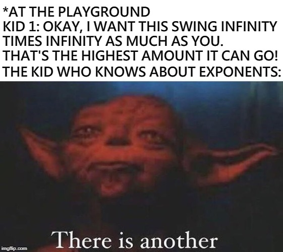 There is another |  *AT THE PLAYGROUND KID 1: OKAY, I WANT THIS SWING INFINITY TIMES INFINITY AS MUCH AS YOU. THAT'S THE HIGHEST AMOUNT IT CAN GO! THE KID WHO KNOWS ABOUT EXPONENTS: | image tagged in there is another,yoda,infinity,star wars | made w/ Imgflip meme maker