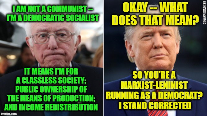 Democratic Socialism Explained |  OKAY -- WHAT DOES THAT MEAN? I AM NOT A COMMUNIST -- I'M A DEMOCRATIC SOCIALIST; IT MEANS I'M FOR A CLASSLESS SOCIETY; PUBLIC OWNERSHIP OF THE MEANS OF PRODUCTION; AND INCOME REDISTRIBUTION; SO YOU'RE A MARXIST-LENINIST RUNNING AS A DEMOCRAT?  I STAND CORRECTED | image tagged in bernie sanders,president trump | made w/ Imgflip meme maker