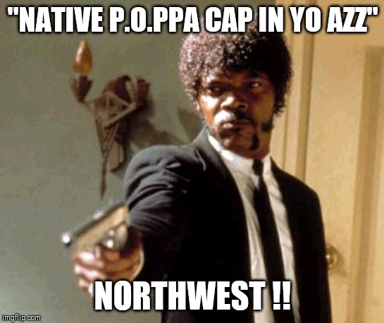 "Say That Again I Dare You |  ""NATIVE P.O.PPA CAP IN YO AZZ""; NORTHWEST !! 