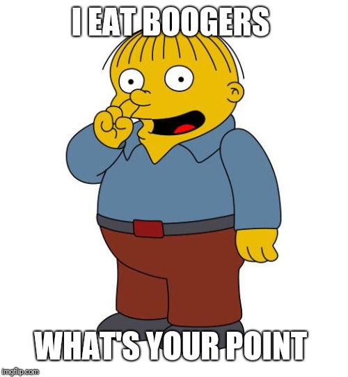 Ralph Wiggums Picking Nose | I EAT BOOGERS WHAT'S YOUR POINT | image tagged in ralph wiggums picking nose | made w/ Imgflip meme maker