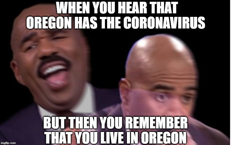 aw naw |  WHEN YOU HEAR THAT OREGON HAS THE CORONAVIRUS; BUT THEN YOU REMEMBER THAT YOU LIVE IN OREGON | image tagged in conflicted steve harvey,coronavirus,oregon | made w/ Imgflip meme maker