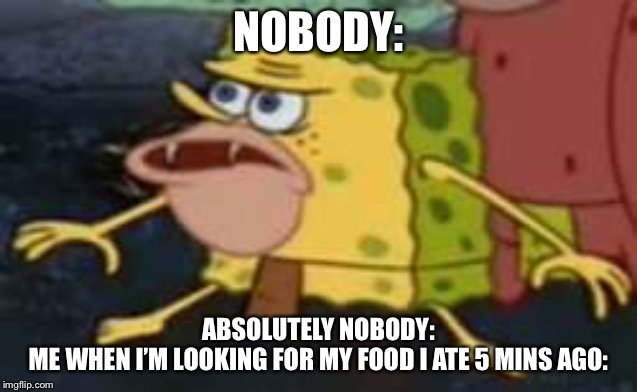 Spongegar |  NOBODY:; ABSOLUTELY NOBODY: ME WHEN I'M LOOKING FOR MY FOOD I ATE 5 MINS AGO: | image tagged in memes,spongegar | made w/ Imgflip meme maker