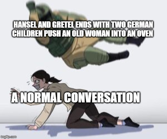 Hansel and Gretel |  HANSEL AND GRETEL ENDS WITH TWO GERMAN CHILDREN PUSH AN OLD WOMAN INTO AN OVEN; A NORMAL CONVERSATION | image tagged in normal conversation,memes,funny,jew | made w/ Imgflip meme maker