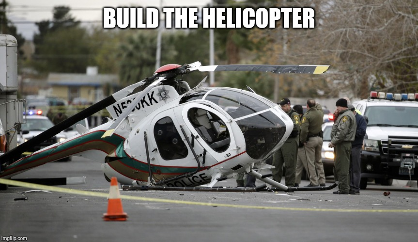 Helicopter crash | BUILD THE HELICOPTER | image tagged in helicopter crash | made w/ Imgflip meme maker