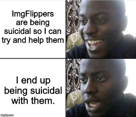 Well s**t. |  ImgFlippers are being suicidal so I can try and help them; I end up being suicidal with them. | image tagged in well shit,suicide,fffffffuuuuuuuuuuuu,happy then sad | made w/ Imgflip meme maker