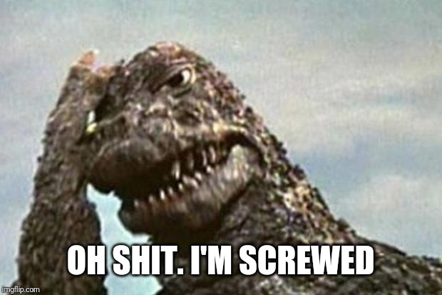 Godzilla | OH SHIT. I'M SCREWED | image tagged in godzilla | made w/ Imgflip meme maker