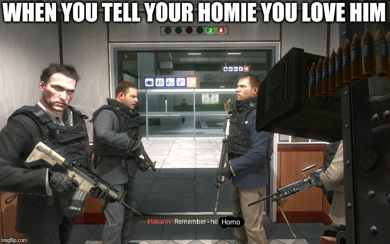 Remember, No Russian |  WHEN YOU TELL YOUR HOMIE YOU LOVE HIM; Homo | image tagged in remember no russian | made w/ Imgflip meme maker