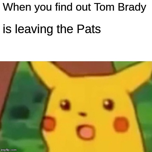 Surprised Pikachu |  When you find out Tom Brady; is leaving the Pats | image tagged in memes,surprised pikachu | made w/ Imgflip meme maker