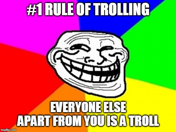 If you always follow this rule, you should have no problem trolling. |  #1 RULE OF TROLLING; EVERYONE ELSE APART FROM YOU IS A TROLL | image tagged in memes,troll face colored,how to,trolling,troll | made w/ Imgflip meme maker