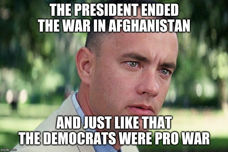 All wars end |  THE PRESIDENT ENDED THE WAR IN AFGHANISTAN; AND JUST LIKE THAT THE DEMOCRATS WERE PRO WAR | image tagged in memes,and just like that,all wars end,maga,world peace,trump did what obama could not | made w/ Imgflip meme maker