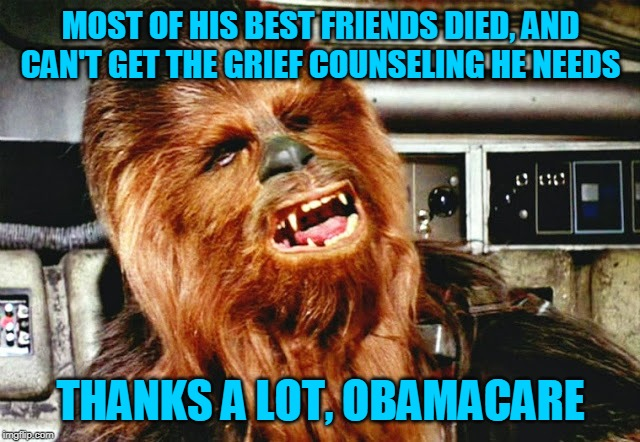 Didn't make this as a comment so... lol ¯\_( • ͜ʖ • )_/¯ |  MOST OF HIS BEST FRIENDS DIED, AND CAN'T GET THE GRIEF COUNSELING HE NEEDS; THANKS A LOT, OBAMACARE | image tagged in memes,chewbacca,wookie,disney killed star wars | made w/ Imgflip meme maker