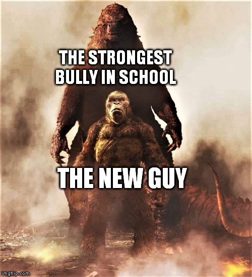 Godzilla vs Kong |  THE STRONGEST BULLY IN SCHOOL; THE NEW GUY | image tagged in godzilla vs kong | made w/ Imgflip meme maker