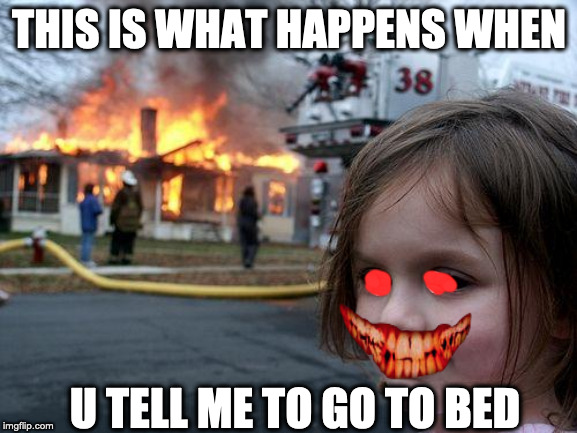 Disaster Girl |  THIS IS WHAT HAPPENS WHEN; U TELL ME TO GO TO BED | image tagged in memes,disaster girl | made w/ Imgflip meme maker
