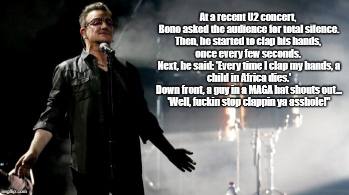 At a recent U2 concert,  Bono asked the audience for total silence.  Then, he started to clap his hands,  once every few seconds.  Next, he  | made w/ Imgflip meme maker
