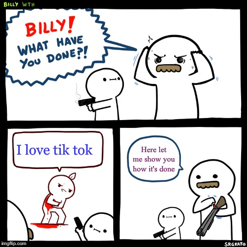 Billy, What Have You Done | I love tik tok Here let me show you how it's done | image tagged in billy what have you done | made w/ Imgflip meme maker