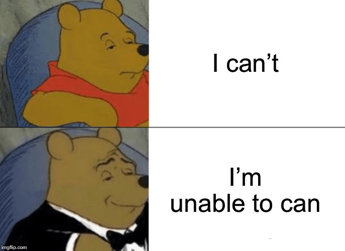 Tuxedo Winnie The Pooh |  I can't; I'm unable to can | image tagged in memes,tuxedo winnie the pooh | made w/ Imgflip meme maker