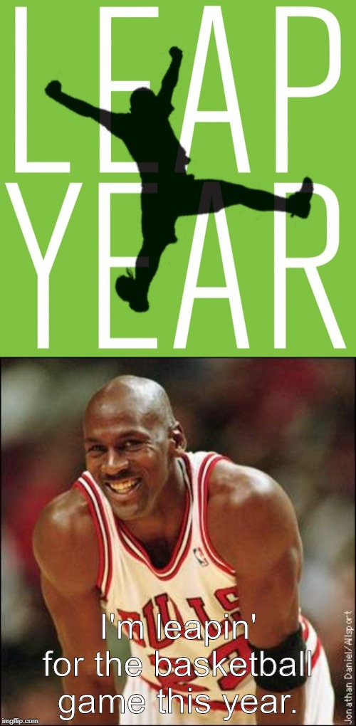 I'm leapin' for the basketball game this year. | image tagged in michael jordan,leap year | made w/ Imgflip meme maker