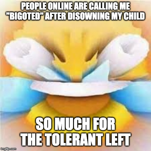 "Laughing crying emoji with open eyes  |  PEOPLE ONLINE ARE CALLING ME ""BIGOTED"" AFTER DISOWNING MY CHILD; SO MUCH FOR THE TOLERANT LEFT 