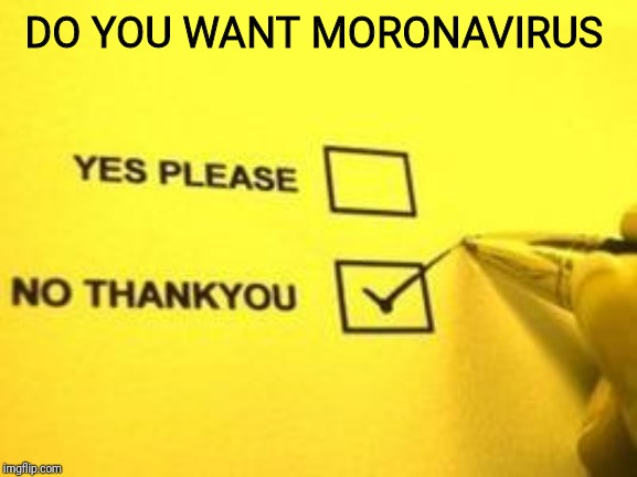 No Thank You | DO YOU WANT MORONAVIRUS | image tagged in no thank you | made w/ Imgflip meme maker