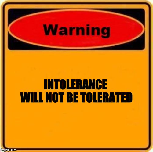 Warning Sign |  INTOLERANCE  WILL NOT BE TOLERATED | image tagged in warning sign | made w/ Imgflip meme maker
