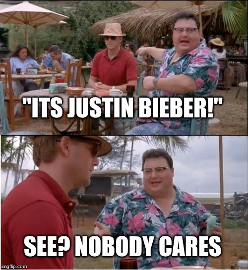 "See Nobody Cares |  ""ITS JUSTIN BIEBER!""; SEE? NOBODY CARES 