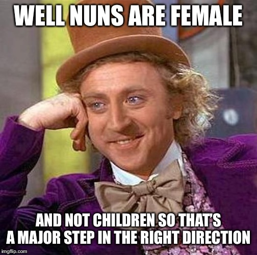 Creepy Condescending Wonka Meme | WELL NUNS ARE FEMALE AND NOT CHILDREN SO THAT'S A MAJOR STEP IN THE RIGHT DIRECTION | image tagged in memes,creepy condescending wonka | made w/ Imgflip meme maker