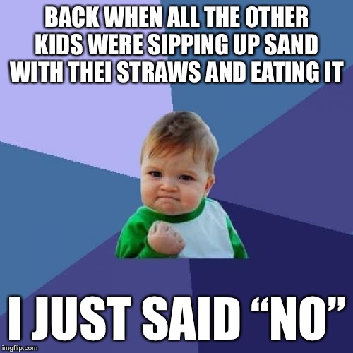 "Success Kid Meme | BACK WHEN ALL THE OTHER KIDS WERE SIPPING UP SAND WITH THEI STRAWS AND EATING IT I JUST SAID ""NO"" 
