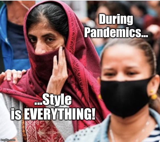 Go In Style |  During Pandemics... ...Style is EVERYTHING! | image tagged in woman with head scarf,coronavirus,covid-19,memes,style is everything,pandemic | made w/ Imgflip meme maker