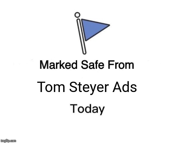 Tom Steyer Ads | Tom Steyer Ads | image tagged in memes,marked safe from,politics,election 2020 | made w/ Imgflip meme maker