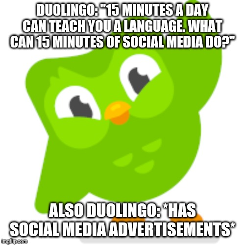 "Duolingo & Social Media |  DUOLINGO: ""15 MINUTES A DAY CAN TEACH YOU A LANGUAGE. WHAT CAN 15 MINUTES OF SOCIAL MEDIA DO?""; ALSO DUOLINGO: *HAS SOCIAL MEDIA ADVERTISEMENTS* 