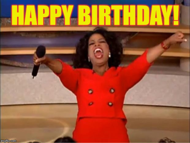Oprah You Get A Meme | HAPPY BIRTHDAY! | image tagged in memes,oprah you get a | made w/ Imgflip meme maker