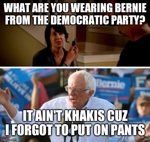 It's Bernie from State Farm |  WHAT ARE YOU WEARING BERNIE FROM THE DEMOCRATIC PARTY? IT AIN'T KHAKIS CUZ I FORGOT TO PUT ON PANTS | image tagged in memes,funny memes,bernie sanders,jake from state farm | made w/ Imgflip meme maker