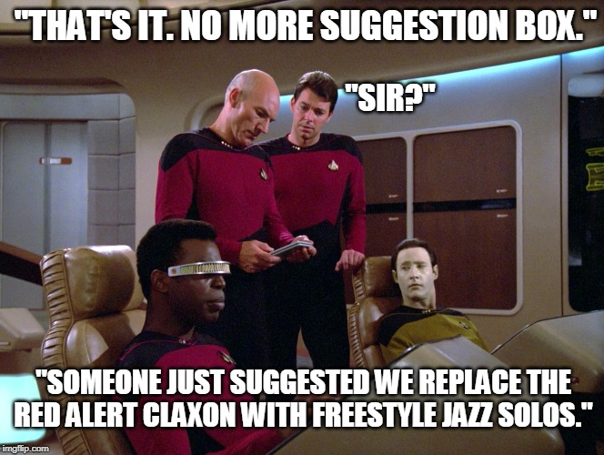 """THAT'S IT. NO MORE SUGGESTION BOX.""; ""SIR?""; ""SOMEONE JUST SUGGESTED WE REPLACE THE RED ALERT CLAXON WITH FREESTYLE JAZZ SOLOS."" 