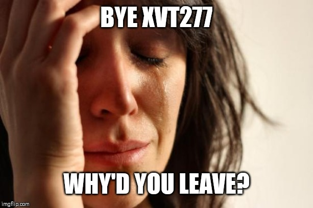 First World Problems |  BYE XVT277; WHY'D YOU LEAVE? | image tagged in memes,first world problems | made w/ Imgflip meme maker